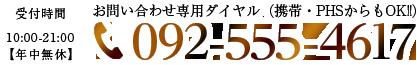 受付時間 10:00~21:00【年中無休】 お問い合わせ専用ダイヤル(携帯・PHSからもOK!!) TEL:092-555-4617